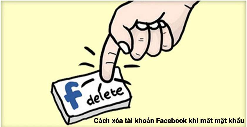 Cách xóa tài khoản Facebook khi mất mật khẩu